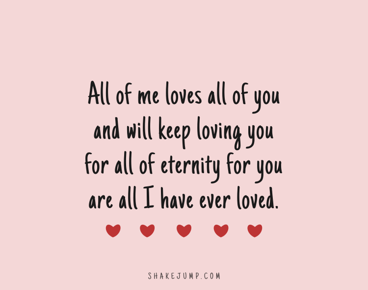 All of me loves all of you and I will keep loving you for all of eternity for you are all I have ever loved.
