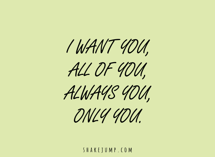 I want you, all of you, always you, only you.
