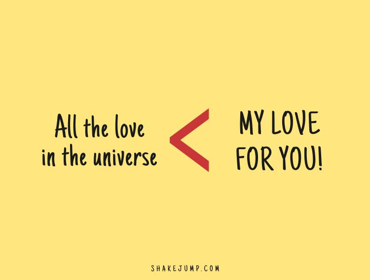 All the love in this universe would still fall short in comparison to my love for you.