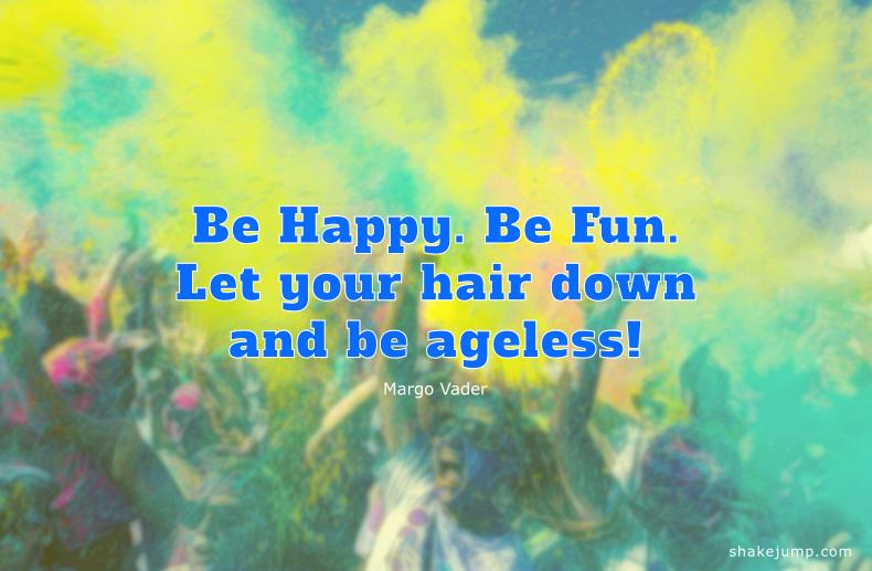 Be happy. Be Fun. Be ageless.