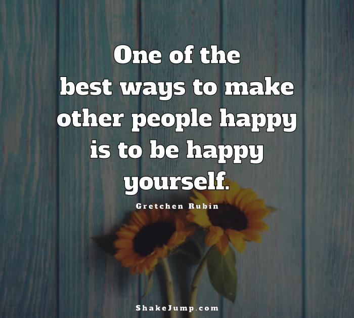 Best way to make others happy is to be happy yourself.