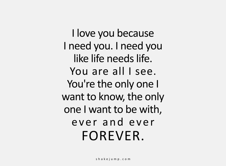 I love you because I need you. I need you like life needs life. You are all I see. You are the only one I want to know.