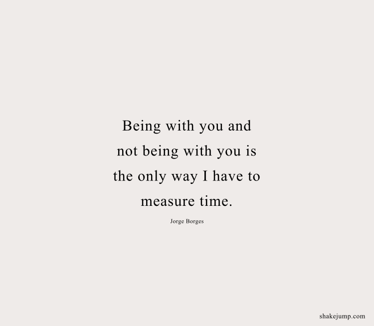 Being with you and being without you is the only way I have to measure time.