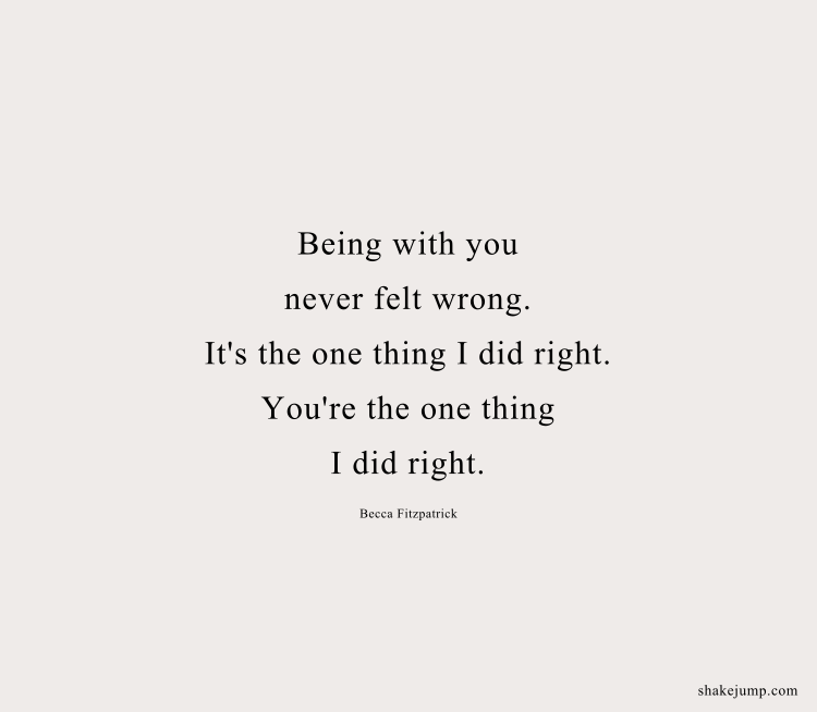 Being with you never felt wrong. It's the one thing I did right. You're the one thing I did right.