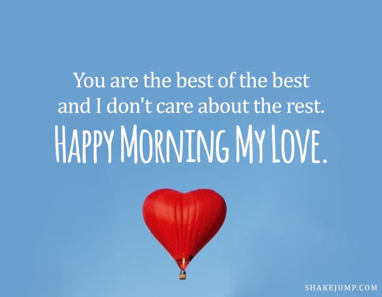 You are the best of the best and I don't care about the rest. Happy morning!