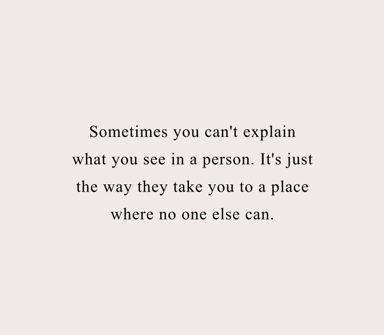"""Sometimes you can't explain what you see in a person. It's just the way they take you to a place where no one else can."""