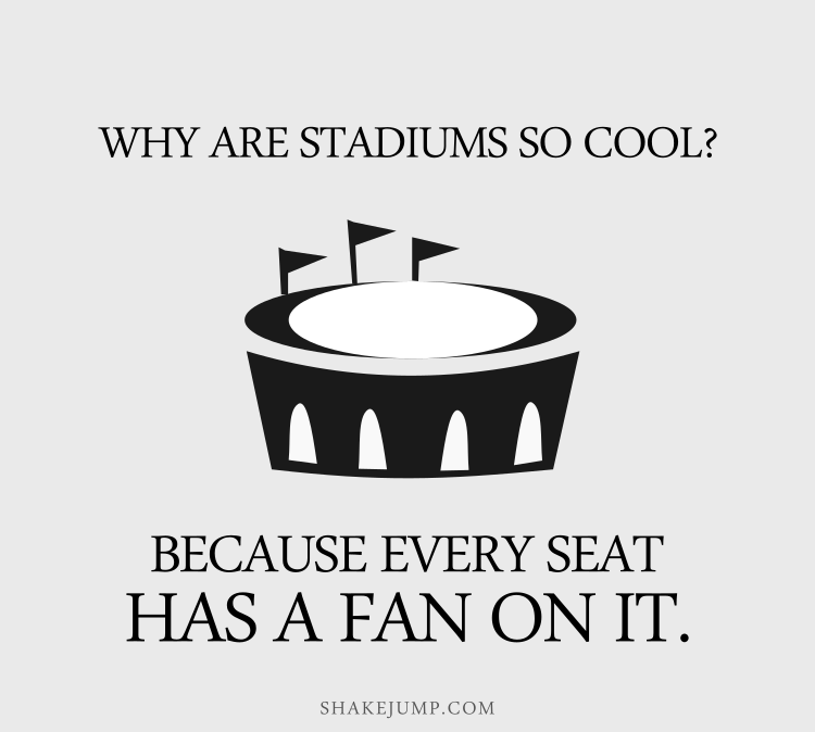Why are stadiums so cool? Because every seat has a fan on it.