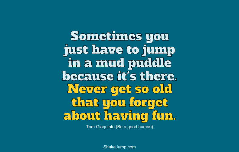Never get so old that you forget about having fun.