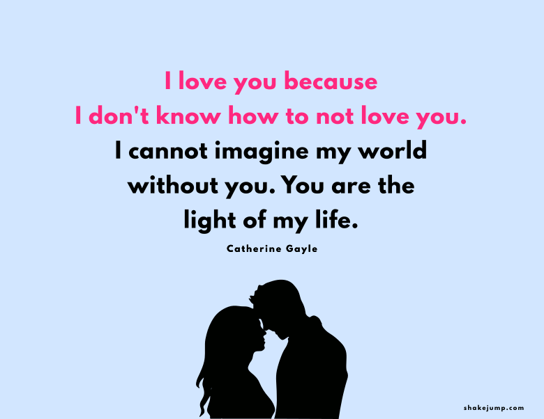 I love you because I don't know how to not love you. I cannot imagine my world without you. You are the light of my life.