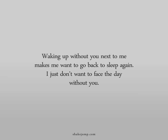 Waking up without you next to me makes me want to go back to sleep again. I just don't want to face the day without you.