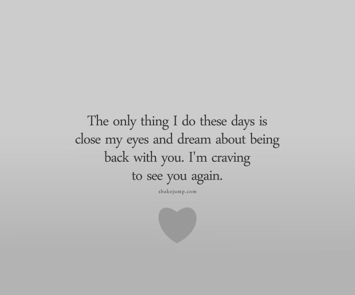 The only thing I like to do these days is close my eyes and dream of being back with you. Can't wait to see you again.