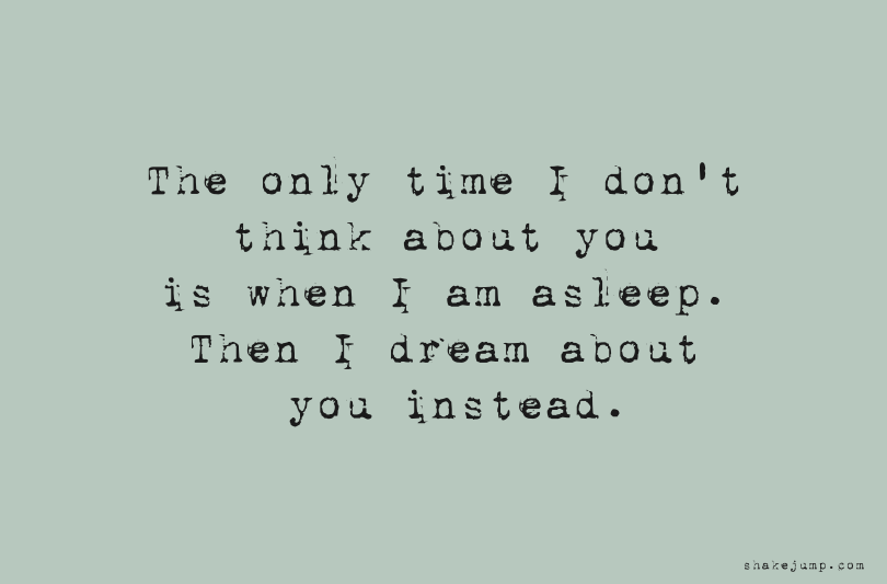 The only time I don't think about you is when I am asleep.