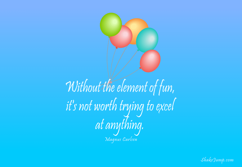 Without the element of fun, it's not worth trying to excel at anything.