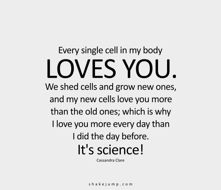 Every single cell in my body loves you. We shed cells, and grow new ones, and my new cells love you more than the old ones, which is why I love you more every day than I did the day before. It's science!