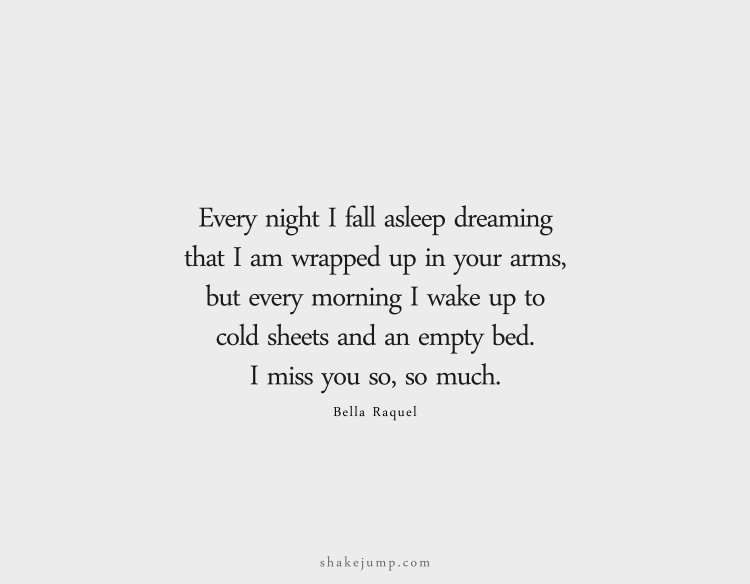Every night I fall asleep dreaming that I am wrapped up in your arms, but every morning I wake up to cold sheets and an empty bed. I miss you so, so much.