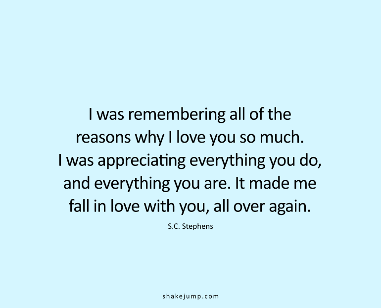 I was remembering all of the reasons why I love you so much. I was appreciating everything you do, and everything you are. It made me fall in love with you, all over again.
