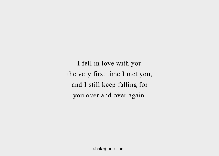 I feel in love with you the very first time I met you, and I still keep falling for you over and over again.