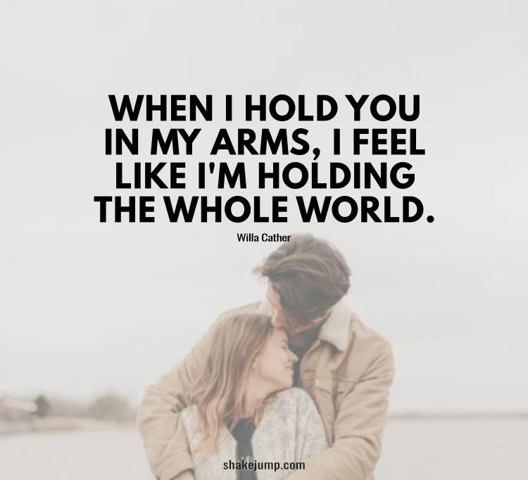 When I hold you in my arms, I feel like I am holding the whole world.