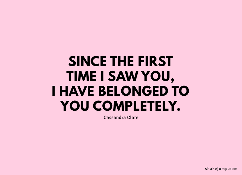 Since the first time I saw you, I've belonged to you completely.