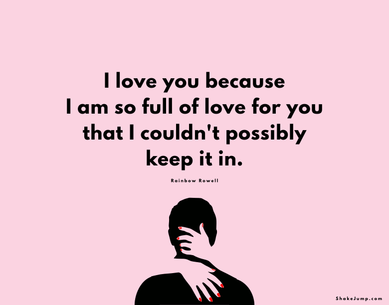 I love you because I am so full of love for you that I couldn't possibly keep it in.