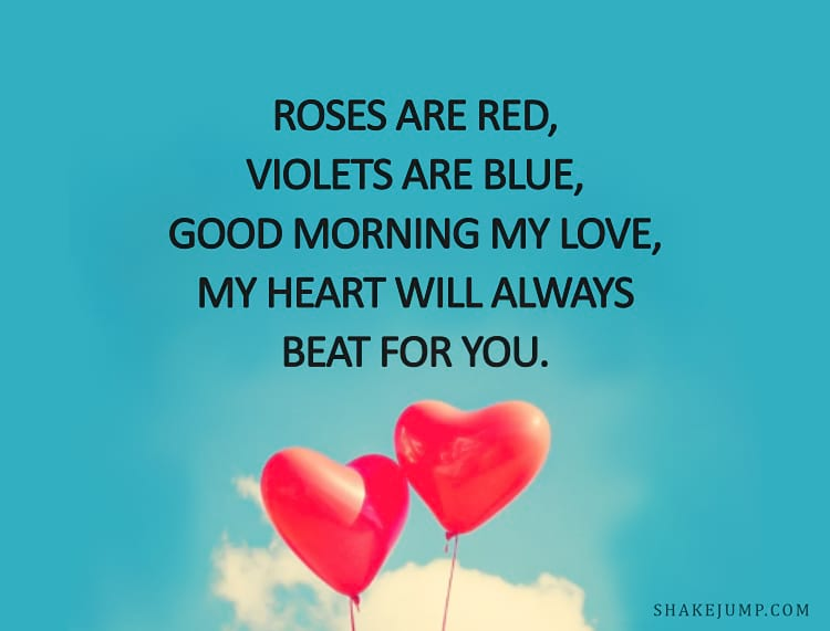 Roses are red, violets are blue, good morning my love, my heart will always beat for you.