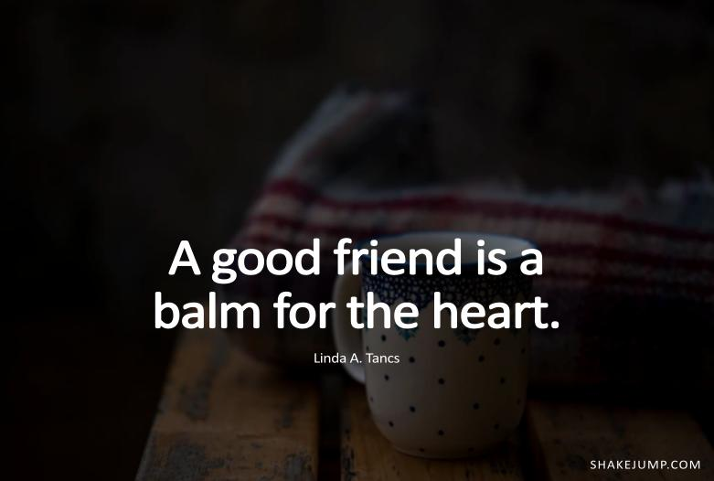 Good friends are balm for the heart