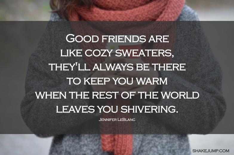 Good friends are like a cozy sweater