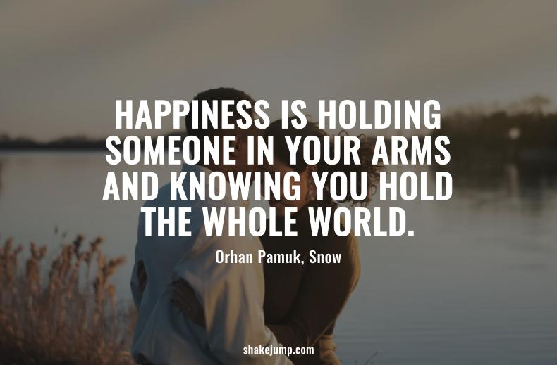 Happiness is holding someone in your arms and knowing you hold the whole world.