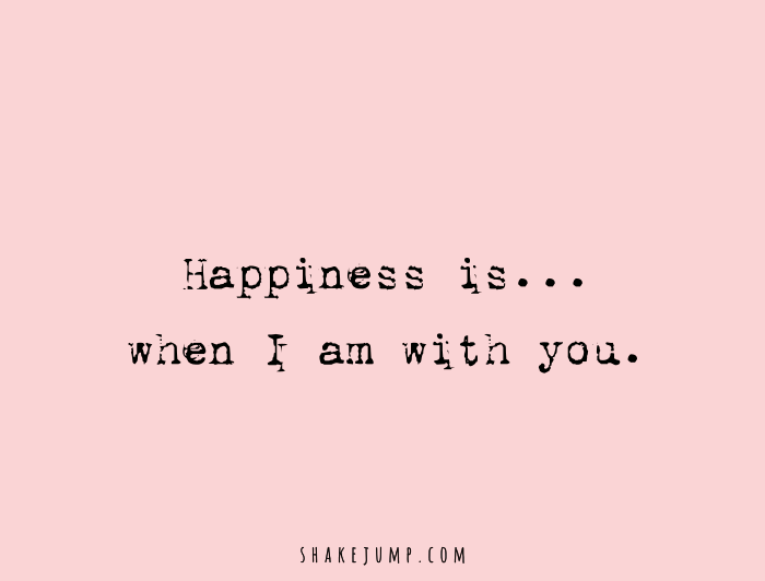 Happiness is when I'm with you.
