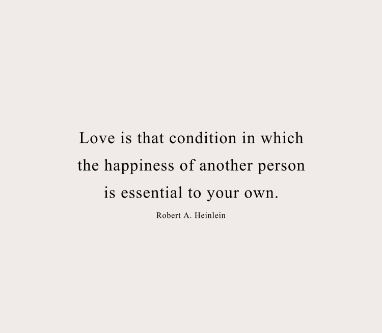 """Love is that condition in which the happiness of another person is essential to your own."" - Robert A. Heinlein"