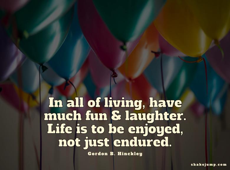 In all of living, have much fun and laughter.