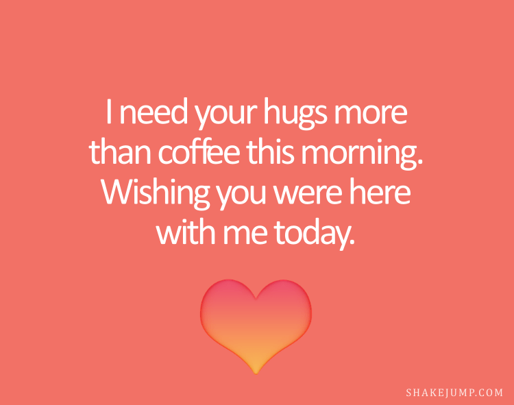 I need your hugs more than coffee this morning. Wishing you were here with me today.