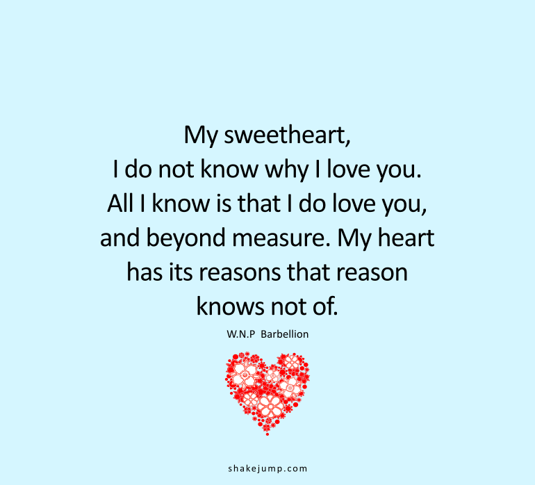 My sweetheart, you ask me why I love you. I do not know. All I know is that I do love you, and beyond measure. My heart has its reasons which the reason knows not of.