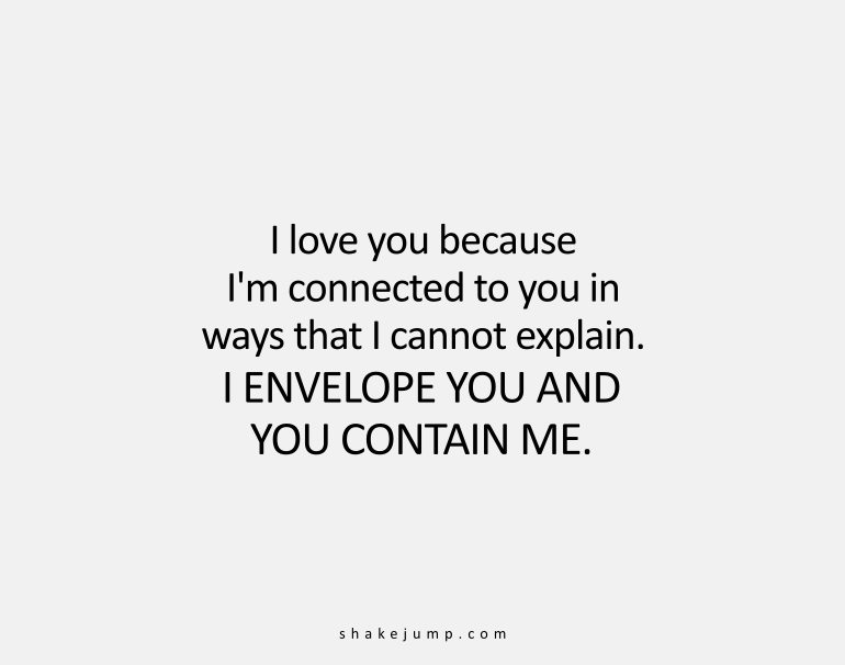 I am connected to you in ways that I cannot explain. I envelope you and you contain me.