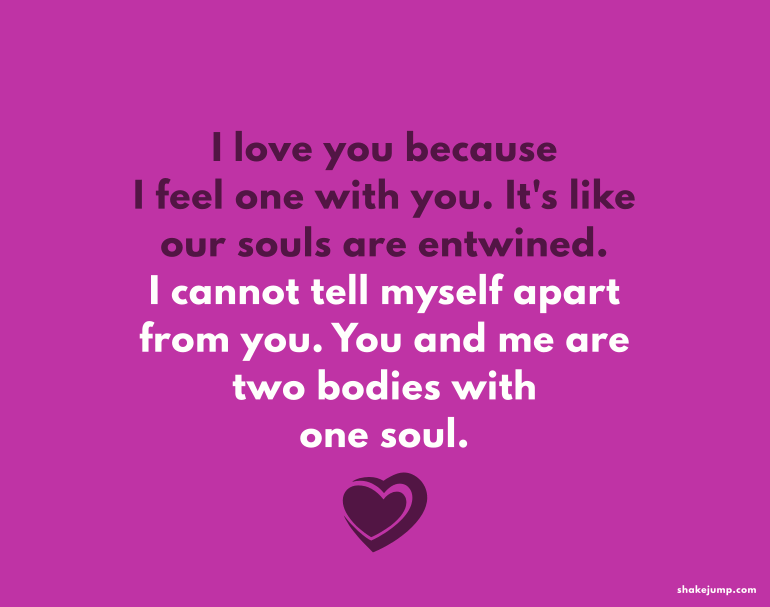 I love you because I feel one with you. It's like our souls are entwined.