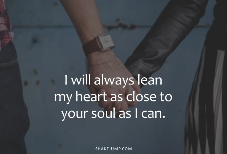 I will always lean my heart as close to your soul as I can.