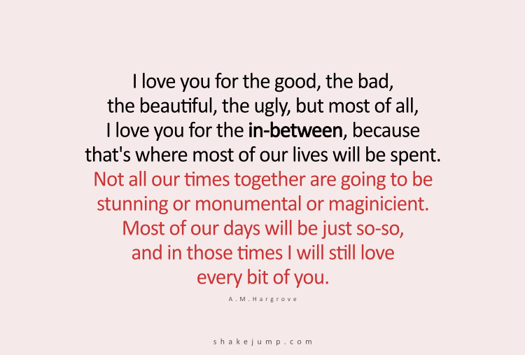 I love you for the good, the bad, the beautiful, the ugly, but most of all, I love you for the in-between.