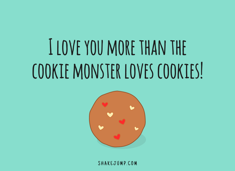 I love you more than the cookie monster loves cookies.