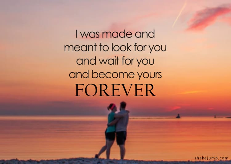 I was made and meant to look for you and wait for you and become yours forever.