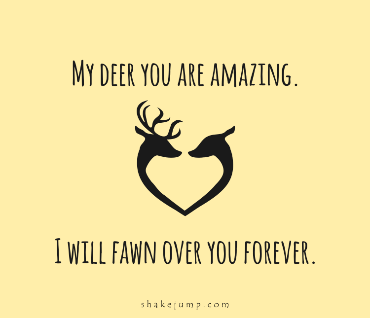 My deer, you are amazing, I will fawn over you forever.
