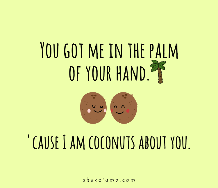 You got me in the palm of your hand, because I'm coconuts for you.