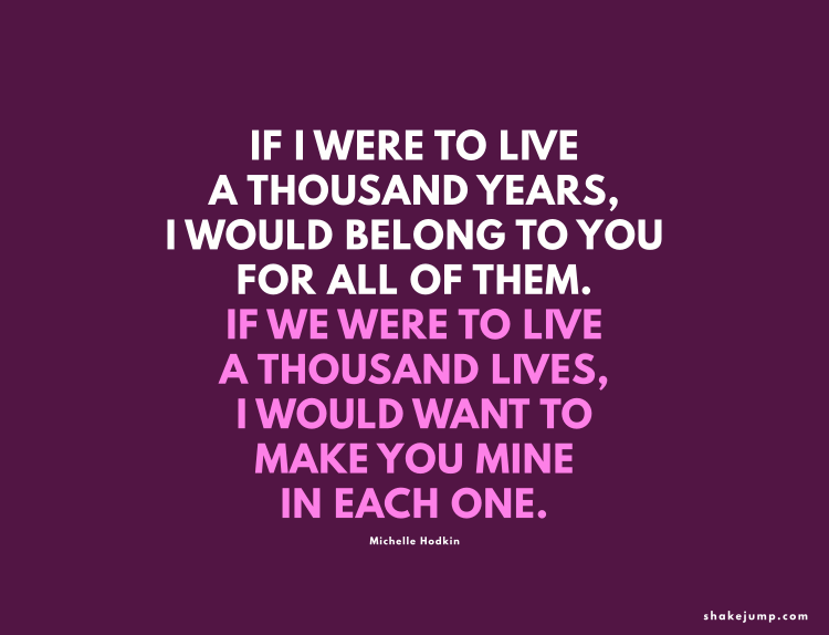 If I were to live a thousand years, I would belong to you for all of them.