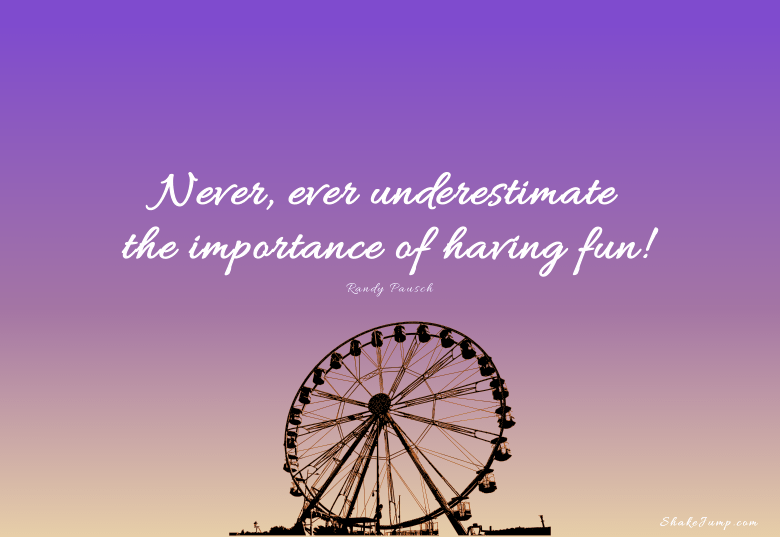 Never, ever underestimate the importance of having fun.