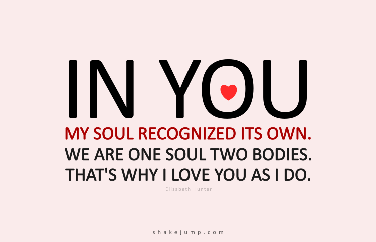 In you my soul recognized its own. We are one soul, two bodies. That is why I love you as I do. All the mysteries. All the secrets. That is the one truth we can hold on to.