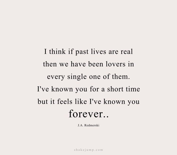 I think that if past lives are real then we have been lovers in every single one of them. I've known you for a short time, but I feel like I've known you forever.