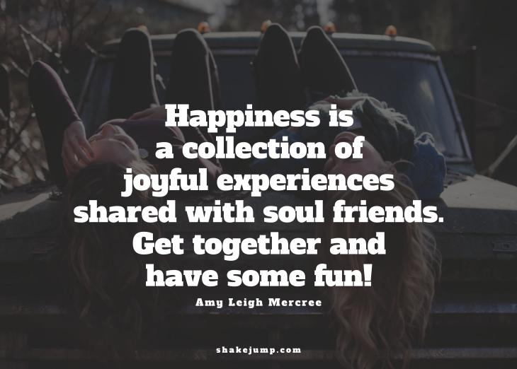 Happiness is a collection of joyful experiences shared with soul friends. Get together and have some fun!