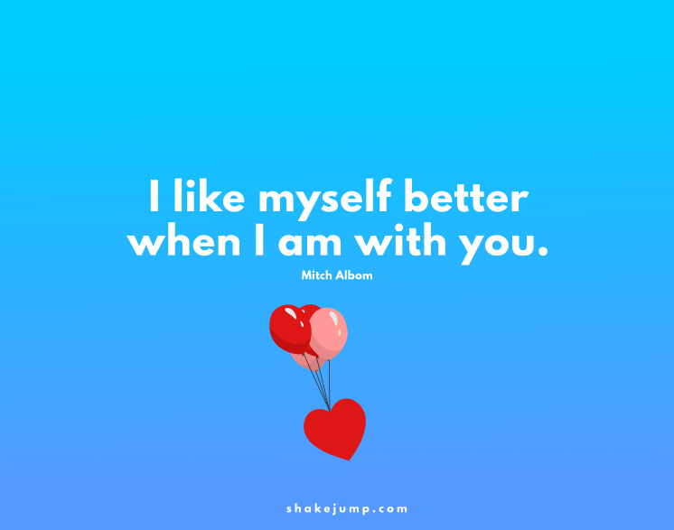 I like myself better when I'm with you.