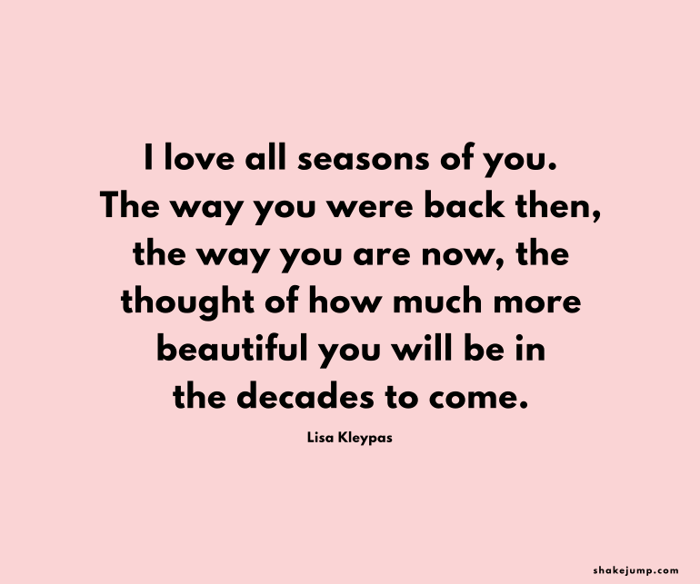 I love all the seasons of you, the way you were back then, the way you are now, the thought of how much more beautiful you'll be in the decades to come.