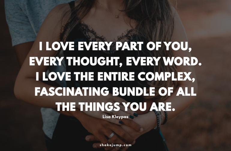 I love every part of you, every thought, every word. I love the entire complex, fascinating bundle of all the things you are.