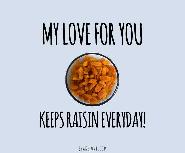 My love for you keeps raisin every day!